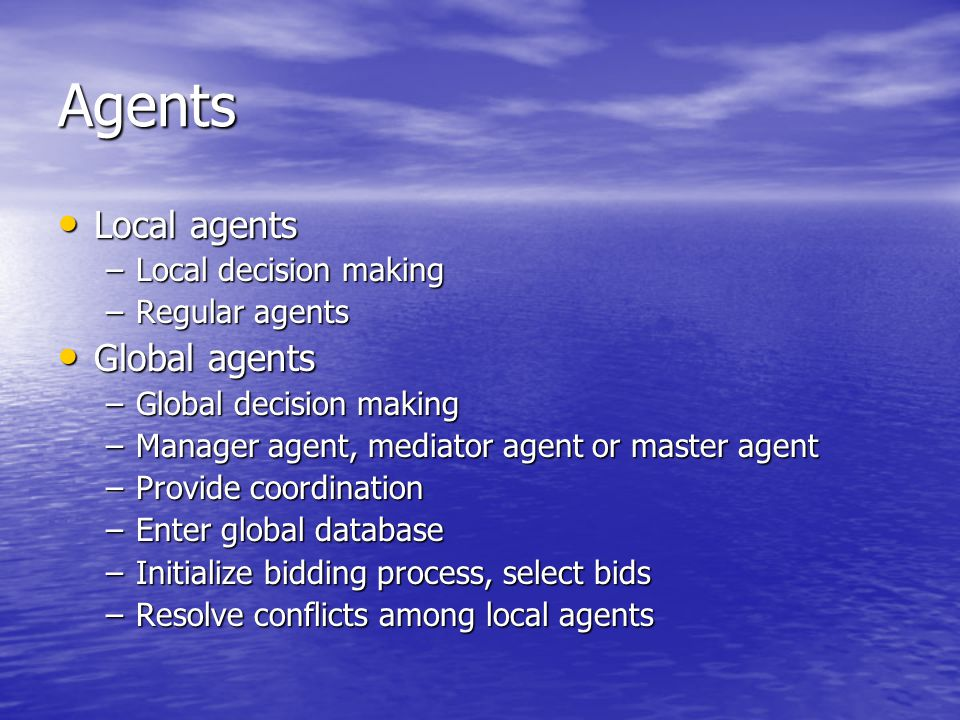 Agents Local agents Local agents –Local decision making –Regular agents Global agents Global agents –Global decision making –Manager agent, mediator agent or master agent –Provide coordination –Enter global database –Initialize bidding process, select bids –Resolve conflicts among local agents