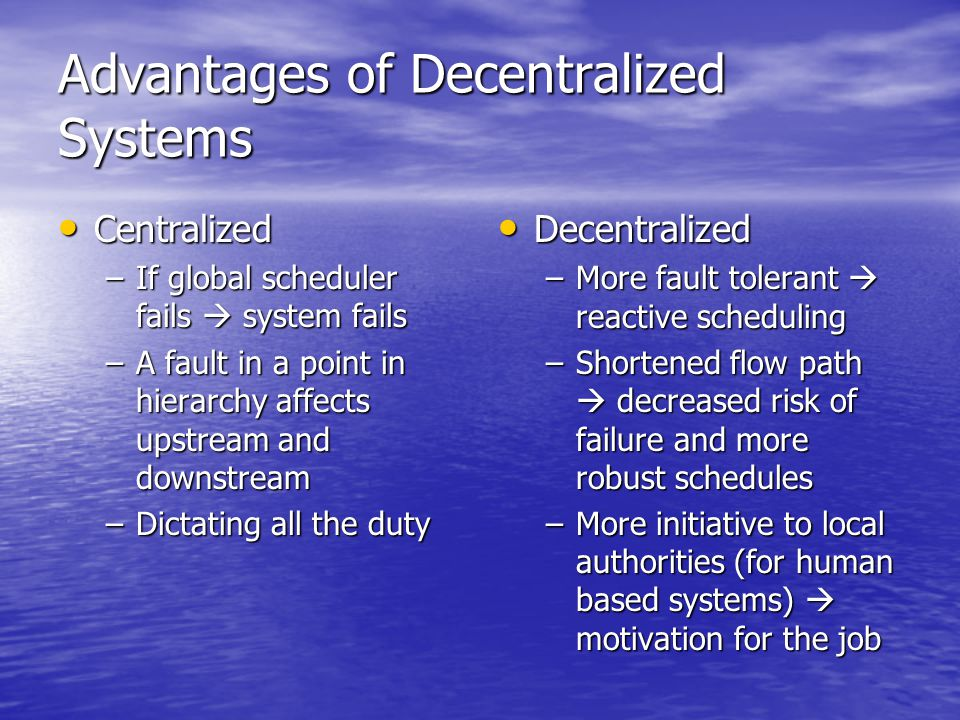 Advantages of Decentralized Systems Centralized Centralized –If global scheduler fails  system fails –A fault in a point in hierarchy affects upstream and downstream –Dictating all the duty Decentralized Decentralized –More fault tolerant  reactive scheduling –Shortened flow path  decreased risk of failure and more robust schedules –More initiative to local authorities (for human based systems)  motivation for the job