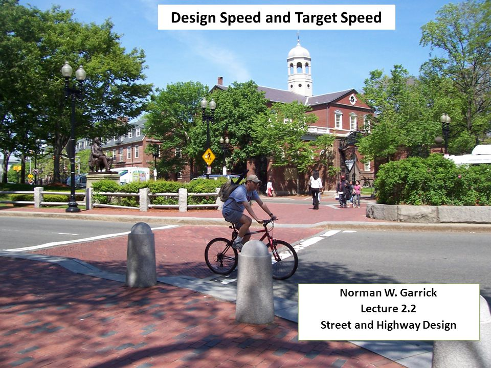 Design Speed and Target Speed Norman W. Garrick Lecture 2.2 Street and Highway Design Norman W.