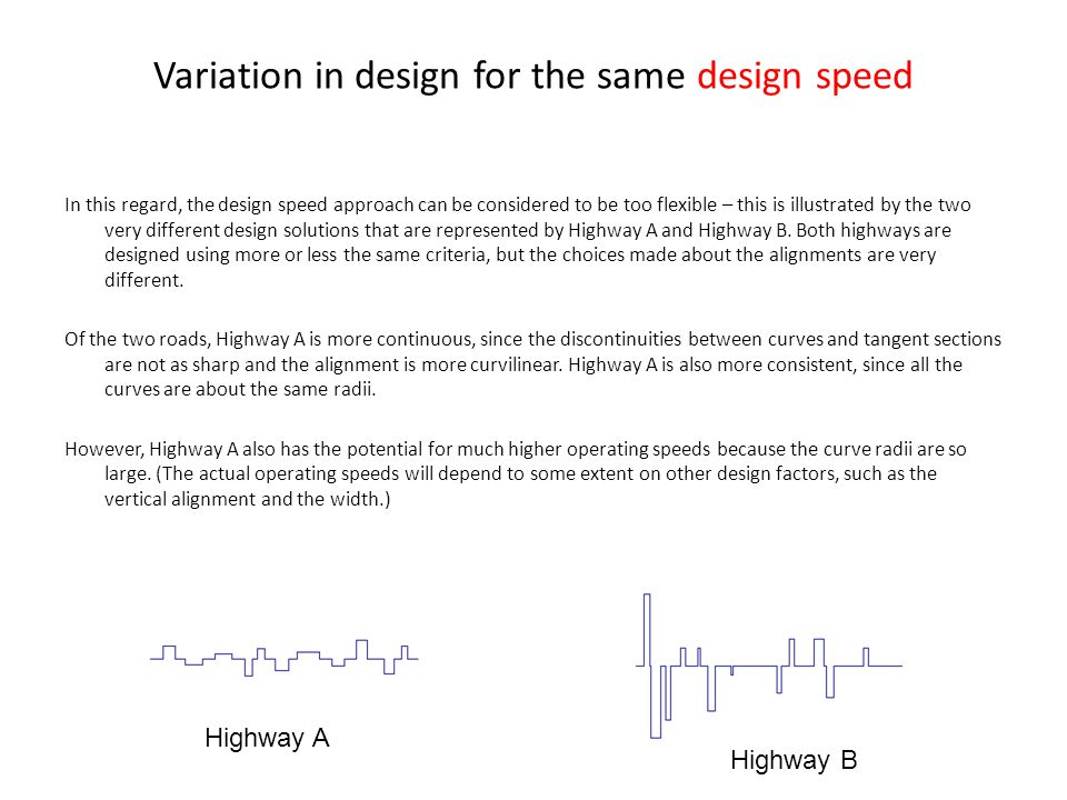 Variation in design for the same design speed In this regard, the design speed approach can be considered to be too flexible – this is illustrated by the two very different design solutions that are represented by Highway A and Highway B.