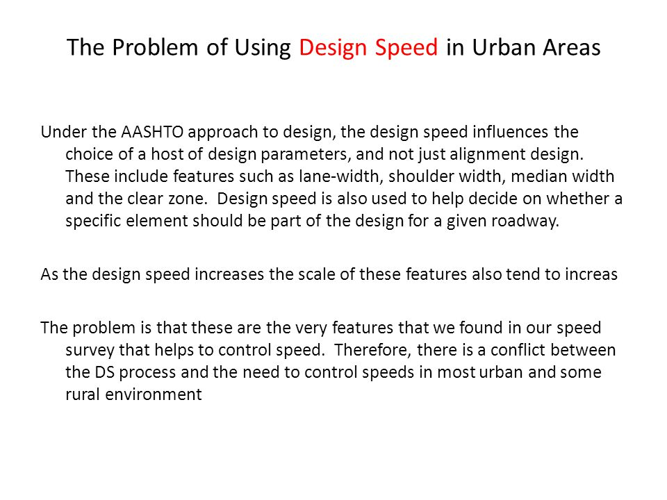 The Problem of Using Design Speed in Urban Areas Under the AASHTO approach to design, the design speed influences the choice of a host of design parameters, and not just alignment design.