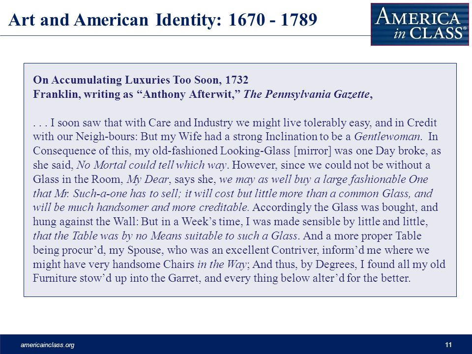 americainclass.org11 Art and American Identity: 1670 - 1789 On Accumulating Luxuries Too Soon, 1732 Franklin, writing as Anthony Afterwit, The Pennsylvania Gazette,...