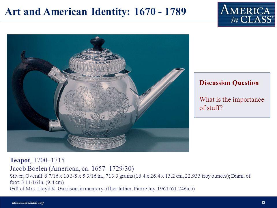 americainclass.org13 Art and American Identity: 1670 - 1789 Teapot, 1700–1715 Jacob Boelen (American, ca. 1657–1729/30) Silver; Overall: 6 7/16 x 10 3