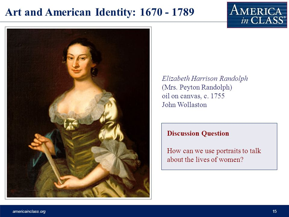 americainclass.org15 Art and American Identity: 1670 - 1789 Elizabeth Harrison Randolph (Mrs. Peyton Randolph) oil on canvas, c. 1755 John Wollaston D