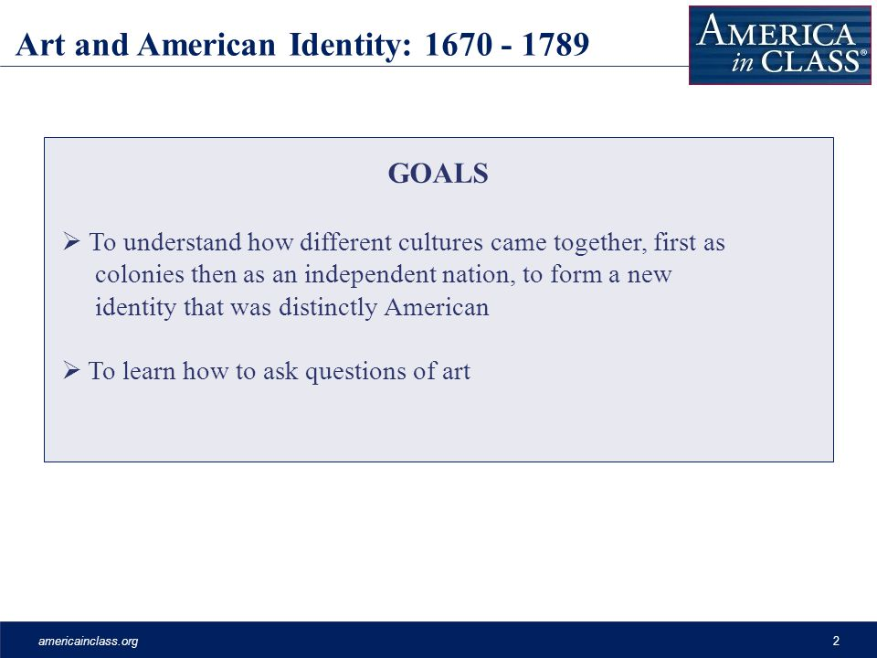 americainclass.org2 GOALS  To understand how different cultures came together, first as colonies then as an independent nation, to form a new identity that was distinctly American  To learn how to ask questions of art Art and American Identity: 1670 - 1789