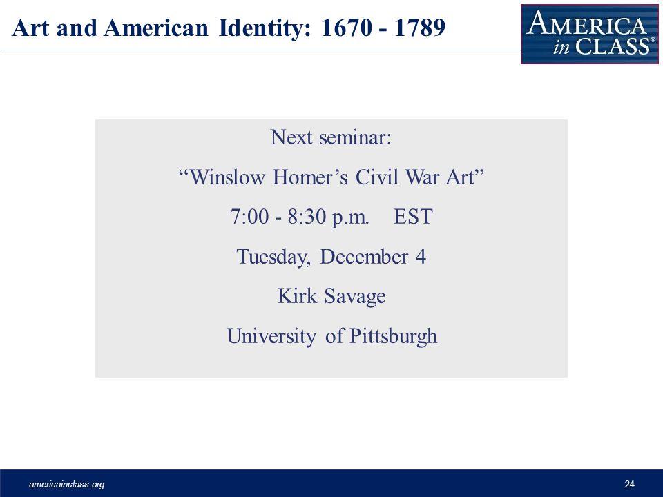 americainclass.org24 Art and American Identity: 1670 - 1789 Next seminar: Winslow Homer's Civil War Art 7:00 - 8:30 p.m.