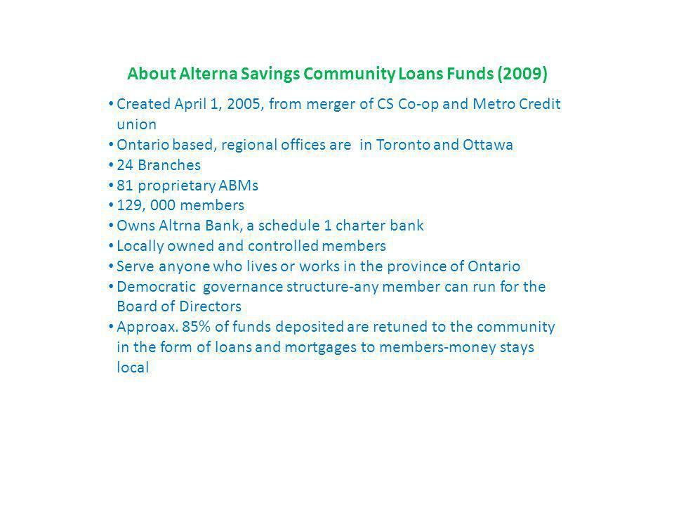 About Alterna Savings Community Loans Funds (2009) Created April 1, 2005, from merger of CS Co-op and Metro Credit union Ontario based, regional offices are in Toronto and Ottawa 24 Branches 81 proprietary ABMs 129, 000 members Owns Altrna Bank, a schedule 1 charter bank Locally owned and controlled members Serve anyone who lives or works in the province of Ontario Democratic governance structure-any member can run for the Board of Directors Approax.