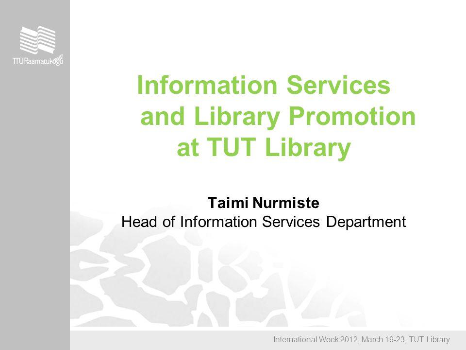 International Week 2012, March 19-23, TUT Library Information Services and Library Promotion at TUT Library Taimi Nurmiste Head of Information Services Department