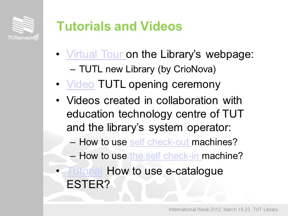 International Week 2012, March 19-23, TUT Library Tutorials and Videos Virtual Tour on the Library's webpage:Virtual Tour –TUTL new Library (by CrioNova) Video TUTL opening ceremonyVideo Videos created in collaboration with education technology centre of TUT and the library's system operator: –How to use self check-out machines self check-out –How to use the self check-in machine the self check-in Tutorial How to use e-catalogue ESTER Tutorial