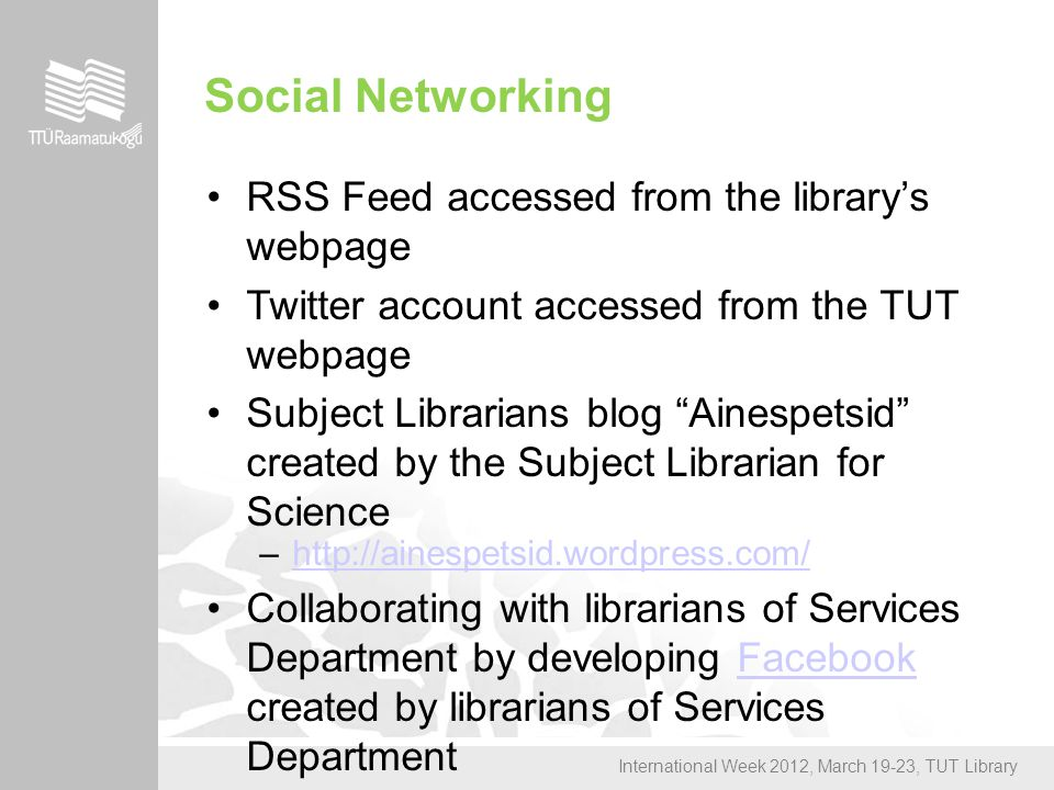 International Week 2012, March 19-23, TUT Library Social Networking RSS Feed accessed from the library's webpage Twitter account accessed from the TUT webpage Subject Librarians blog Ainespetsid created by the Subject Librarian for Science –http://ainespetsid.wordpress.com/http://ainespetsid.wordpress.com/ Collaborating with librarians of Services Department by developing Facebook created by librarians of Services DepartmentFacebook