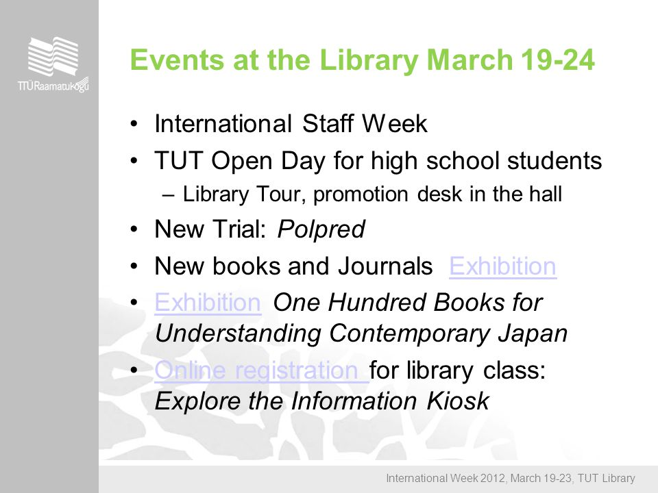 International Week 2012, March 19-23, TUT Library Events at the Library March 19-24 International Staff Week TUT Open Day for high school students –Library Tour, promotion desk in the hall New Trial: Polpred New books and Journals ExhibitionExhibition Exhibition One Hundred Books for Understanding Contemporary JapanExhibition Online registration for library class: Explore the Information KioskOnline registration