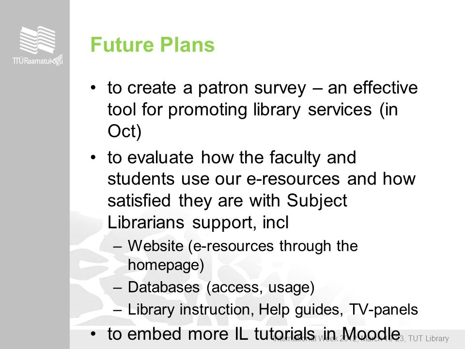 International Week 2012, March 19-23, TUT Library Future Plans to create a patron survey – an effective tool for promoting library services (in Oct) to evaluate how the faculty and students use our e-resources and how satisfied they are with Subject Librarians support, incl –Website (e-resources through the homepage) –Databases (access, usage) –Library instruction, Help guides, TV-panels to embed more IL tutorials in Moodle cources