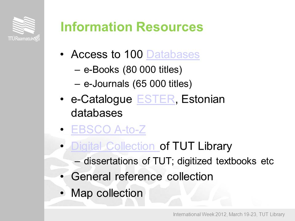 International Week 2012, March 19-23, TUT Library Information Resources Access to 100 DatabasesDatabases –e-Books (80 000 titles) –e-Journals (65 000 titles) e-Catalogue ESTER, Estonian databasesESTER EBSCO A-to-Z Digital Collection of TUT LibraryDigital Collection –dissertations of TUT; digitized textbooks etc General reference collection Map collection