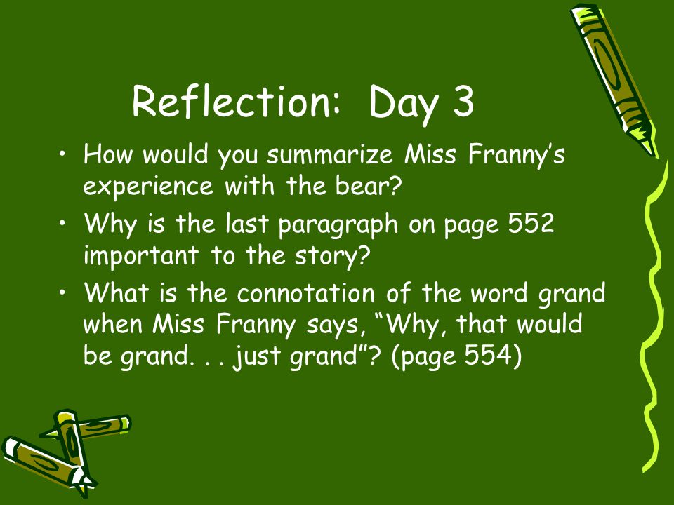 Reflection: Day 3 How would you summarize Miss Franny's experience with the bear? Why is the last paragraph on page 552 important to the story? What i