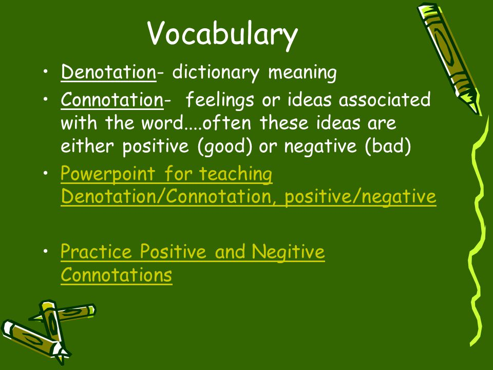 Vocabulary Denotation- dictionary meaning Connotation- feelings or ideas associated with the word....often these ideas are either positive (good) or n