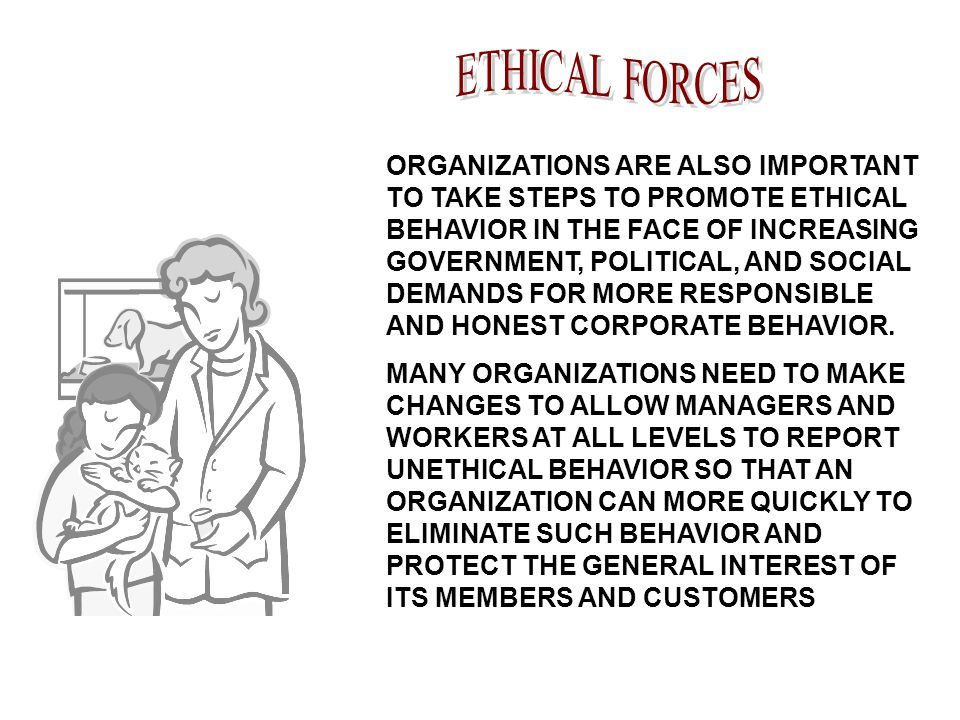 ORGANIZATIONS ARE ALSO IMPORTANT TO TAKE STEPS TO PROMOTE ETHICAL BEHAVIOR IN THE FACE OF INCREASING GOVERNMENT, POLITICAL, AND SOCIAL DEMANDS FOR MORE RESPONSIBLE AND HONEST CORPORATE BEHAVIOR.
