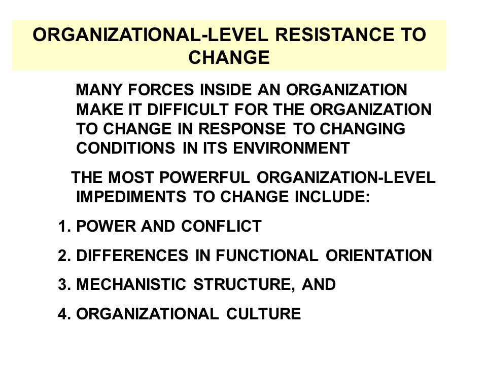 MANY FORCES INSIDE AN ORGANIZATION MAKE IT DIFFICULT FOR THE ORGANIZATION TO CHANGE IN RESPONSE TO CHANGING CONDITIONS IN ITS ENVIRONMENT THE MOST POWERFUL ORGANIZATION-LEVEL IMPEDIMENTS TO CHANGE INCLUDE: 1.POWER AND CONFLICT 2.DIFFERENCES IN FUNCTIONAL ORIENTATION 3.MECHANISTIC STRUCTURE, AND 4.ORGANIZATIONAL CULTURE ORGANIZATIONAL-LEVEL RESISTANCE TO CHANGE