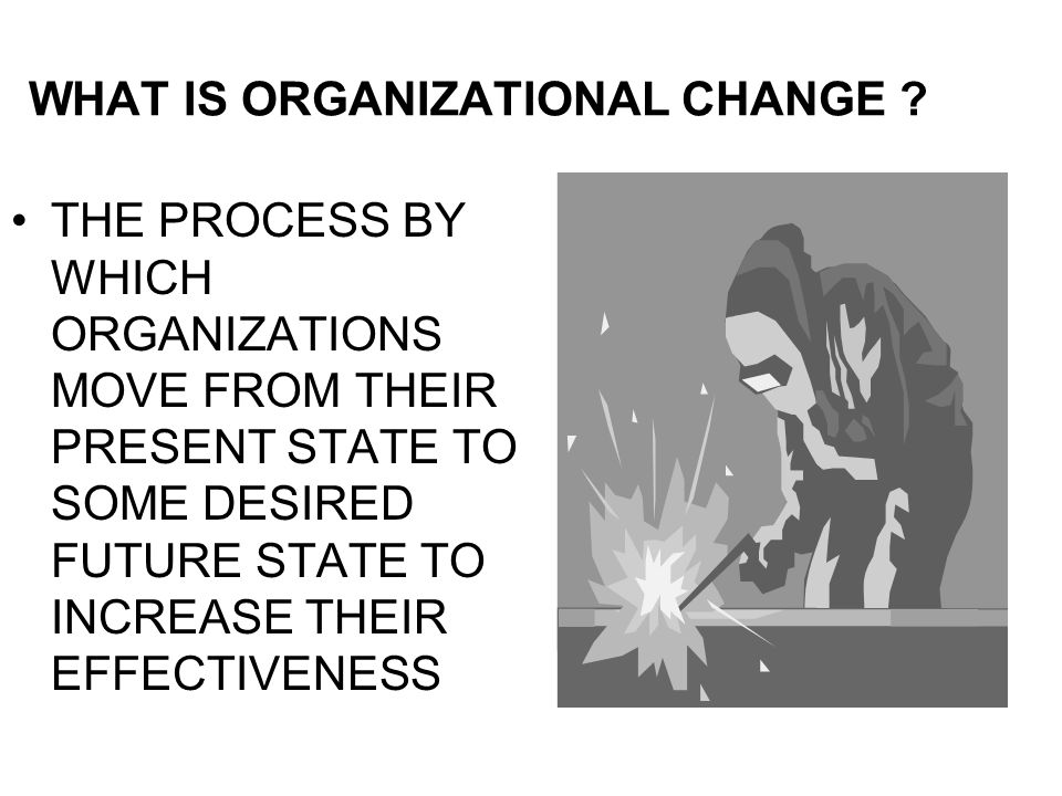 WHAT IS ORGANIZATIONAL CHANGE ? THE PROCESS BY WHICH ORGANIZATIONS MOVE FROM THEIR PRESENT STATE TO SOME DESIRED FUTURE STATE TO INCREASE THEIR EFFECT