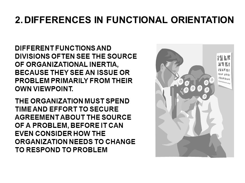 2.DIFFERENCES IN FUNCTIONAL ORIENTATION DIFFERENT FUNCTIONS AND DIVISIONS OFTEN SEE THE SOURCE OF ORGANIZATIONAL INERTIA, BECAUSE THEY SEE AN ISSUE OR PROBLEM PRIMARILY FROM THEIR OWN VIEWPOINT.