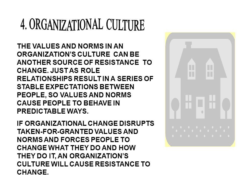 THE VALUES AND NORMS IN AN ORGANIZATION'S CULTURE CAN BE ANOTHER SOURCE OF RESISTANCE TO CHANGE. JUST AS ROLE RELATIONSHIPS RESULT IN A SERIES OF STAB