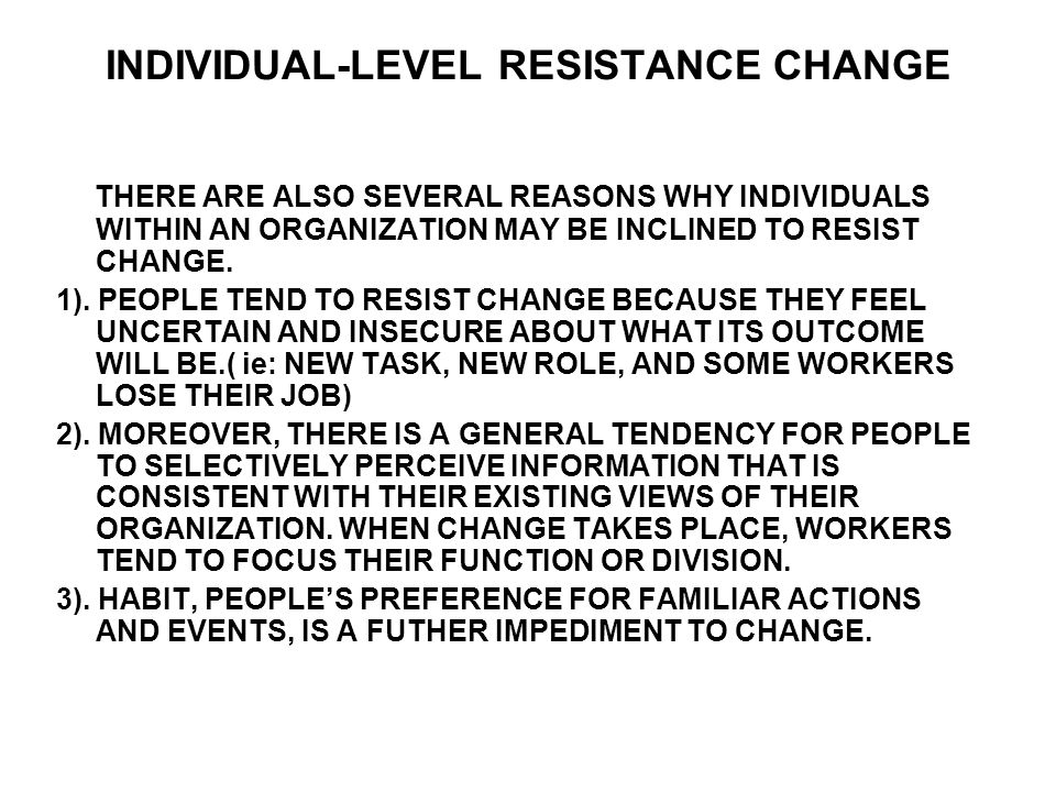 INDIVIDUAL-LEVEL RESISTANCE CHANGE THERE ARE ALSO SEVERAL REASONS WHY INDIVIDUALS WITHIN AN ORGANIZATION MAY BE INCLINED TO RESIST CHANGE. 1). PEOPLE