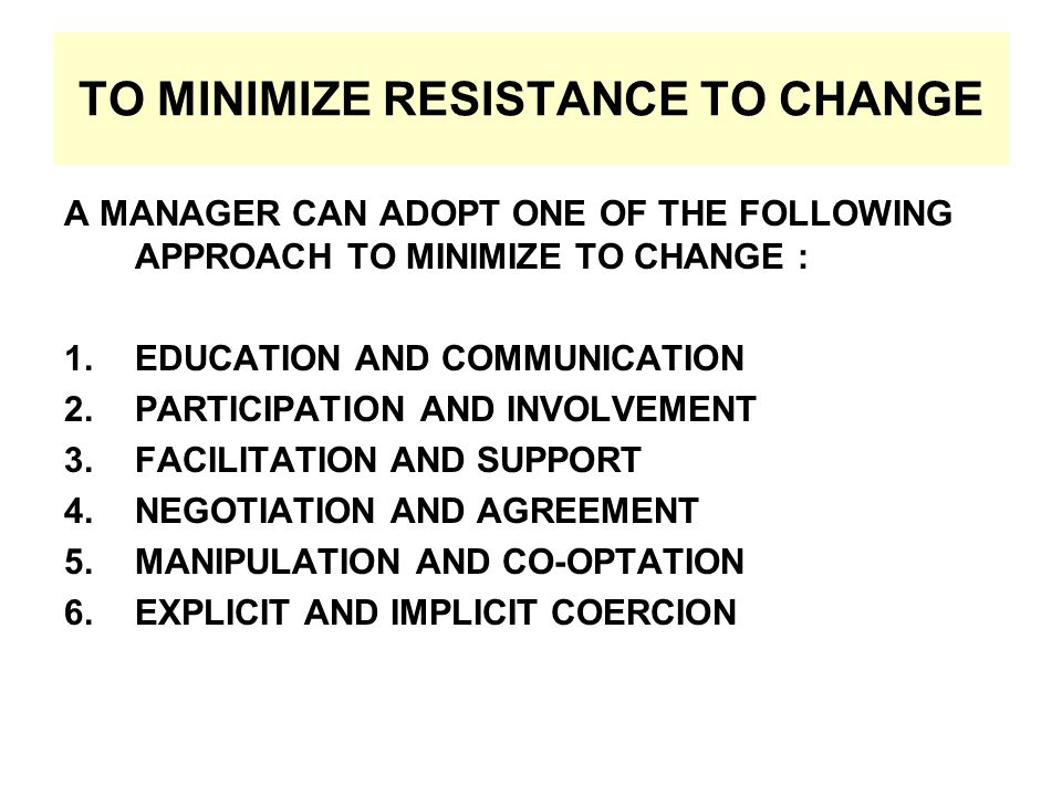 TO MINIMIZE RESISTANCE TO CHANGE A MANAGER CAN ADOPT ONE OF THE FOLLOWING APPROACH TO MINIMIZE TO CHANGE : 1.EDUCATION AND COMMUNICATION 2.PARTICIPATION AND INVOLVEMENT 3.FACILITATION AND SUPPORT 4.NEGOTIATION AND AGREEMENT 5.MANIPULATION AND CO-OPTATION 6.EXPLICIT AND IMPLICIT COERCION
