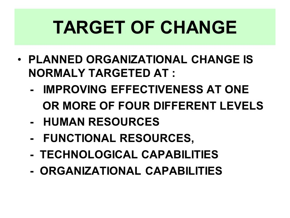 TARGET OF CHANGE PLANNED ORGANIZATIONAL CHANGE IS NORMALY TARGETED AT : - IMPROVING EFFECTIVENESS AT ONE OR MORE OF FOUR DIFFERENT LEVELS - HUMAN RESOURCES - FUNCTIONAL RESOURCES, - TECHNOLOGICAL CAPABILITIES - ORGANIZATIONAL CAPABILITIES