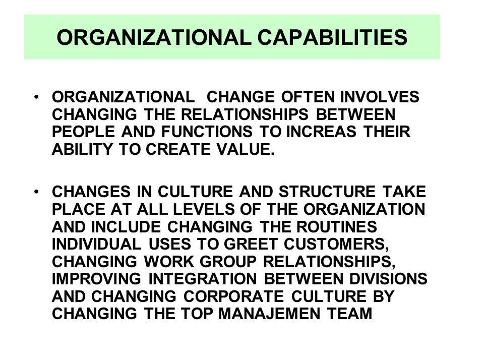 ORGANIZATIONAL CAPABILITIES ORGANIZATIONAL CHANGE OFTEN INVOLVES CHANGING THE RELATIONSHIPS BETWEEN PEOPLE AND FUNCTIONS TO INCREAS THEIR ABILITY TO C