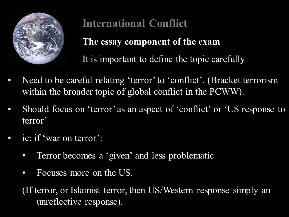 International Conflict The essay component of the exam It is important to define the topic carefully Need to be careful relating 'terror' to 'conflict'.