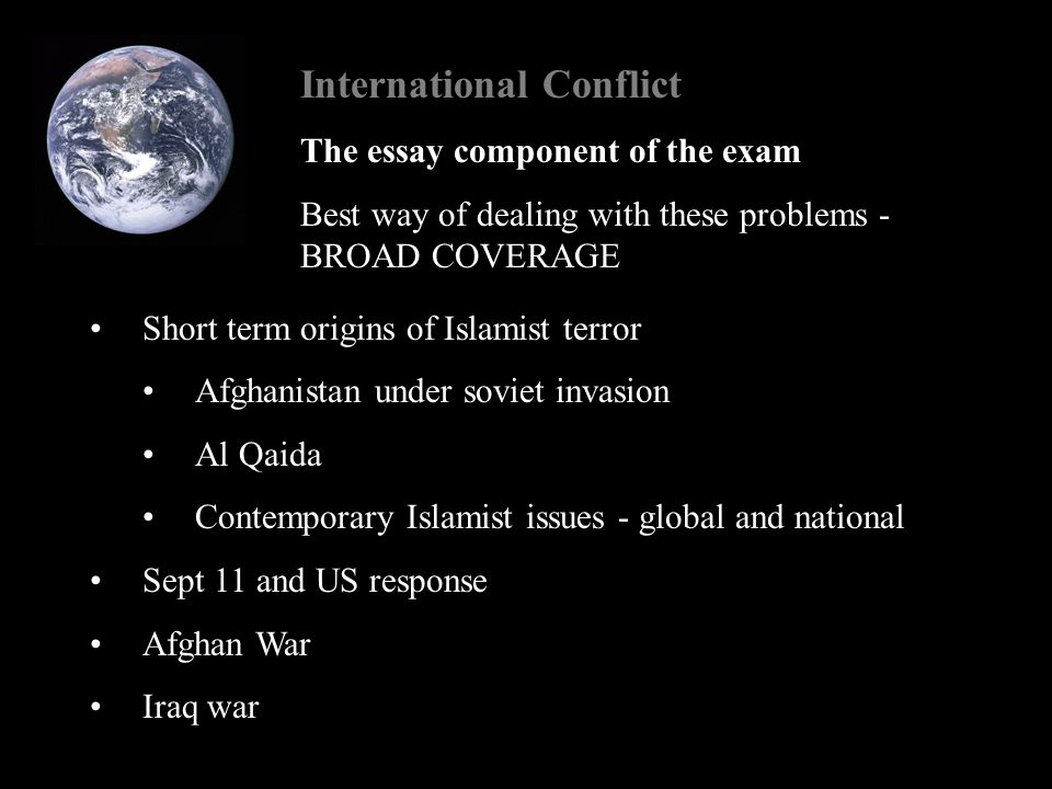 International Conflict The essay component of the exam Best way of dealing with these problems - BROAD COVERAGE Short term origins of Islamist terror Afghanistan under soviet invasion Al Qaida Contemporary Islamist issues - global and national Sept 11 and US response Afghan War Iraq war