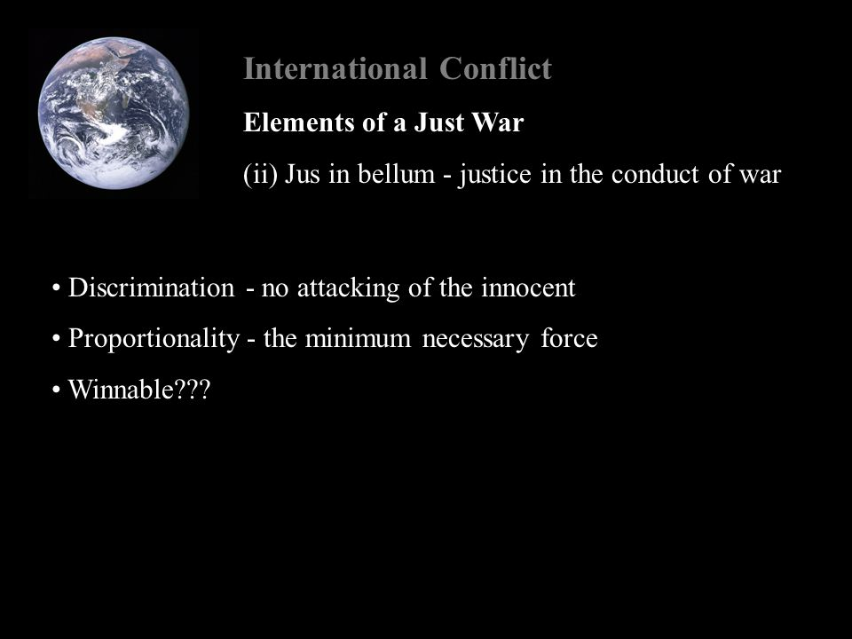 International Conflict Elements of a Just War (ii) Jus in bellum - justice in the conduct of war Discrimination - no attacking of the innocent Proportionality - the minimum necessary force Winnable