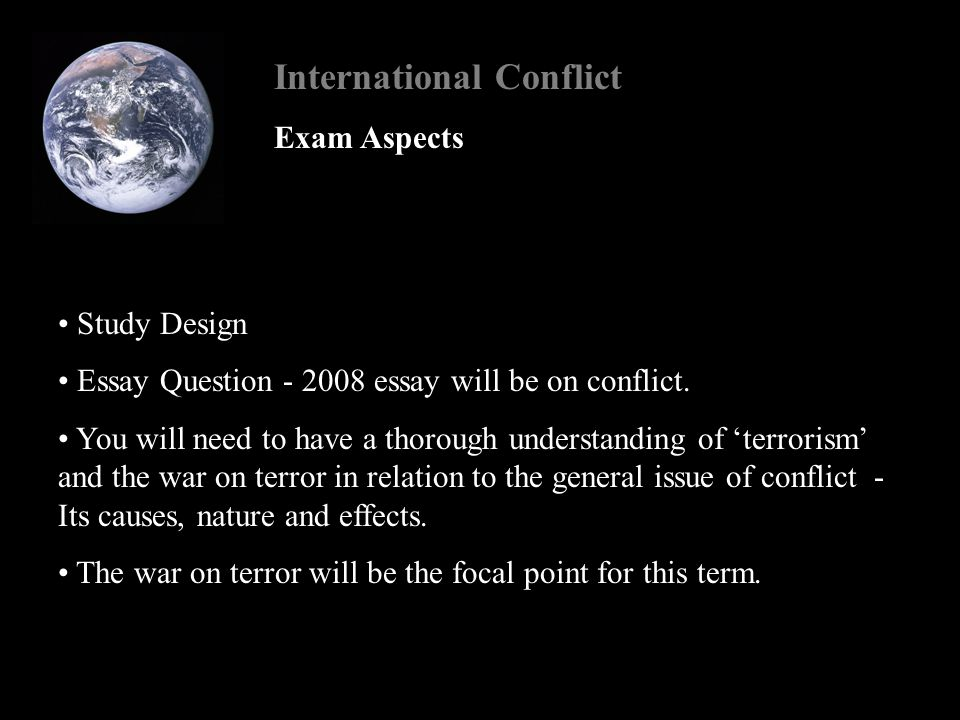 International Conflict The essay component of the exam Best way of dealing with these problems - BROAD COVERAGE Background - for understanding Issues of conflict - general understanding of how conflicts develop and occur How these general factors have come into play in a specific example The context of Islamic radicalism and mobilisation US power and FP since the end of the cold war Globalisation - islamist terror and US policy in regards to globalisation
