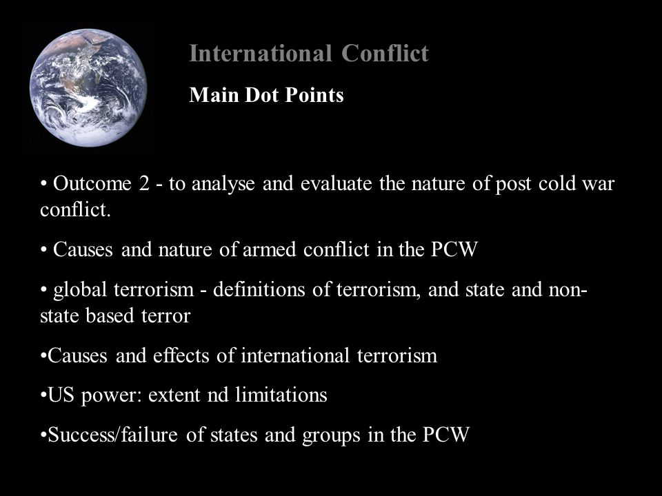 International Conflict Analyse and evaluate the nature of international terrorism in PCW Definitions of terrorism including state and non-state terrorism Nature: what is international terrorism and what form(s) does it take What causes are championed by international terrorist 'movement' or phenomena.