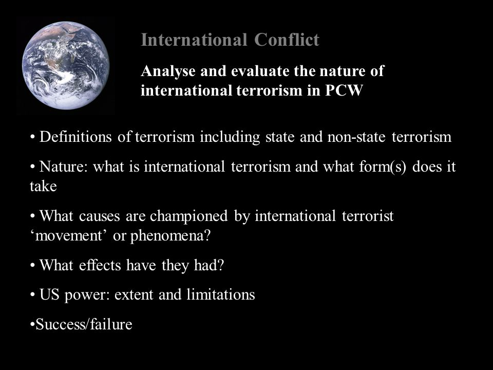 International Conflict Implications of study design Need for comprehensive and broad coverage of the nature of conflict, and particularly the war against terror in the PCWW Coverage is not just terrorism, but International conflict since the end of the cold war Terrorism as an example of international conflict Bracket terrorism and the subsequent war on terror as a major component of PCW conflict
