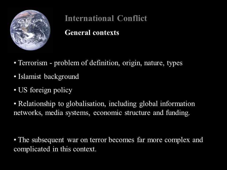 International Conflict General contexts Terrorism - problem of definition, origin, nature, types Islamist background US foreign policy Relationship to globalisation, including global information networks, media systems, economic structure and funding.