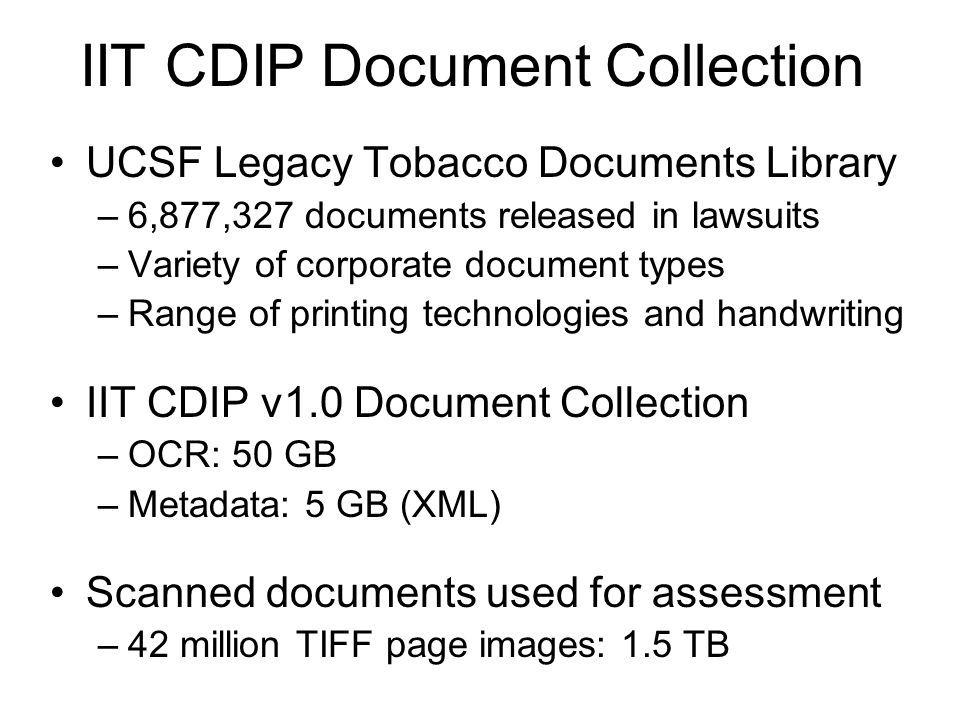 IIT CDIP Document Collection UCSF Legacy Tobacco Documents Library –6,877,327 documents released in lawsuits –Variety of corporate document types –Range of printing technologies and handwriting IIT CDIP v1.0 Document Collection –OCR: 50 GB –Metadata: 5 GB (XML) Scanned documents used for assessment –42 million TIFF page images: 1.5 TB