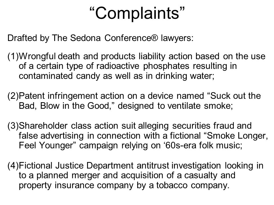 Complaints Drafted by The Sedona Conference® lawyers: (1)Wrongful death and products liability action based on the use of a certain type of radioactive phosphates resulting in contaminated candy as well as in drinking water; (2)Patent infringement action on a device named Suck out the Bad, Blow in the Good, designed to ventilate smoke; (3)Shareholder class action suit alleging securities fraud and false advertising in connection with a fictional Smoke Longer, Feel Younger campaign relying on '60s-era folk music; (4)Fictional Justice Department antitrust investigation looking in to a planned merger and acquisition of a casualty and property insurance company by a tobacco company.