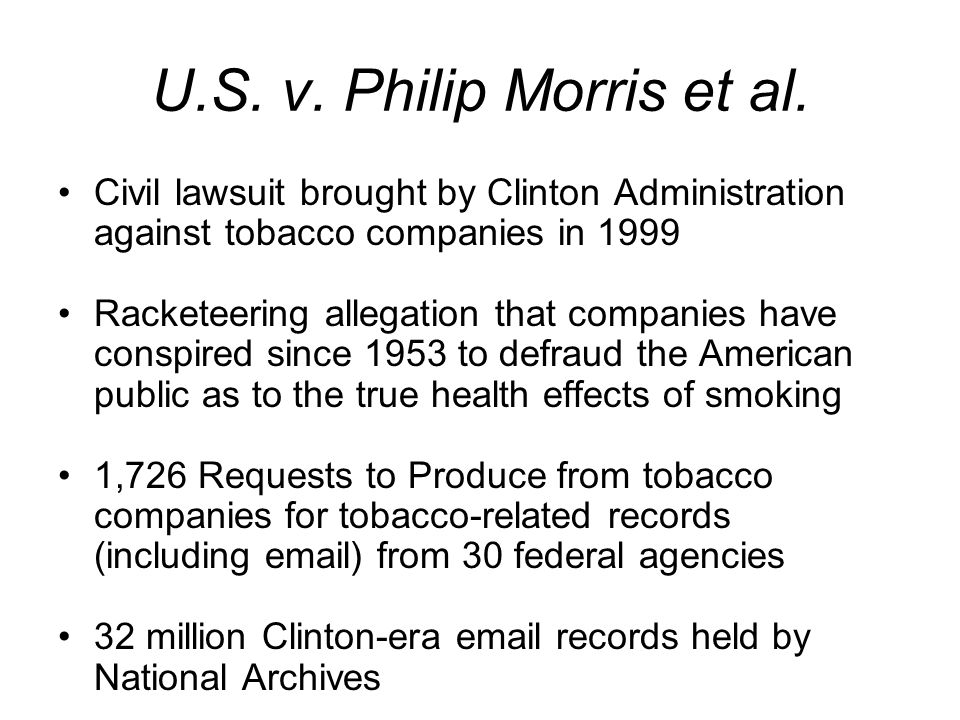 U.S. v. Philip Morris et al. Civil lawsuit brought by Clinton Administration against tobacco companies in 1999 Racketeering allegation that companies