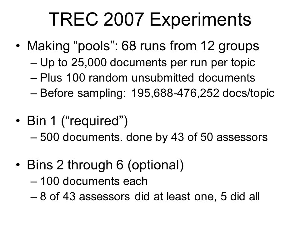 TREC 2007 Experiments Making pools : 68 runs from 12 groups –Up to 25,000 documents per run per topic –Plus 100 random unsubmitted documents –Before sampling: 195,688-476,252 docs/topic Bin 1 ( required ) –500 documents.