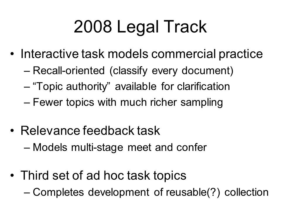 2008 Legal Track Interactive task models commercial practice –Recall-oriented (classify every document) – Topic authority available for clarification –Fewer topics with much richer sampling Relevance feedback task –Models multi-stage meet and confer Third set of ad hoc task topics –Completes development of reusable( ) collection