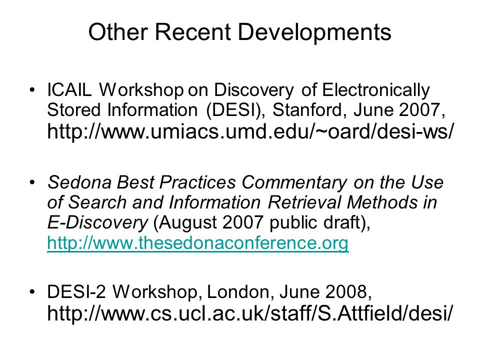 Other Recent Developments ICAIL Workshop on Discovery of Electronically Stored Information (DESI), Stanford, June 2007, http://www.umiacs.umd.edu/~oard/desi-ws/ Sedona Best Practices Commentary on the Use of Search and Information Retrieval Methods in E-Discovery (August 2007 public draft), http://www.thesedonaconference.org http://www.thesedonaconference.org DESI-2 Workshop, London, June 2008, http://www.cs.ucl.ac.uk/staff/S.Attfield/desi/