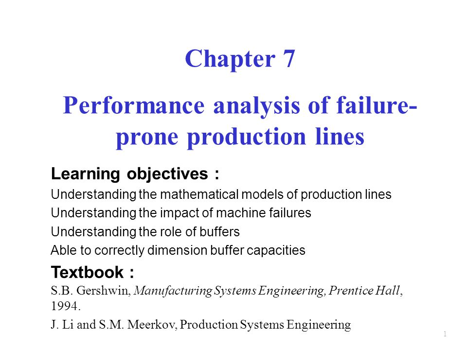 1 Chapter 7 Performance analysis of failure- prone production lines Learning objectives : Understanding the mathematical models of production lines Understanding the impact of machine failures Understanding the role of buffers Able to correctly dimension buffer capacities Textbook : S.B.