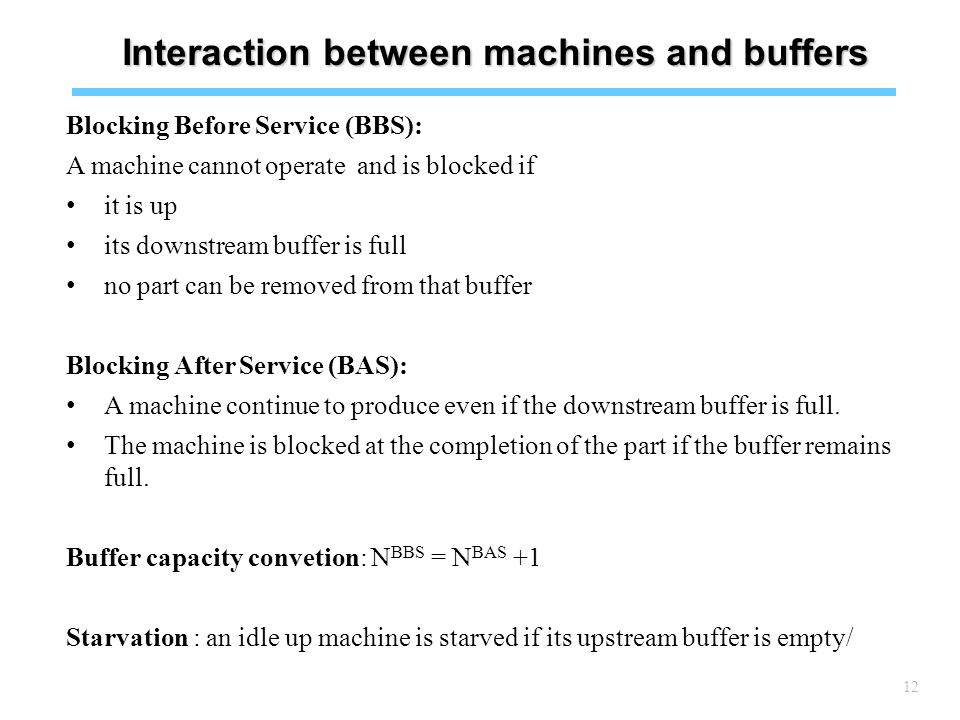 12 Interaction between machines and buffers Blocking Before Service (BBS): A machine cannot operate and is blocked if it is up its downstream buffer is full no part can be removed from that buffer Blocking After Service (BAS): A machine continue to produce even if the downstream buffer is full.