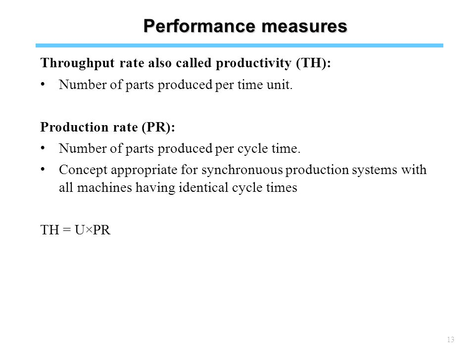 13 Performance measures Throughput rate also called productivity (TH): Number of parts produced per time unit.
