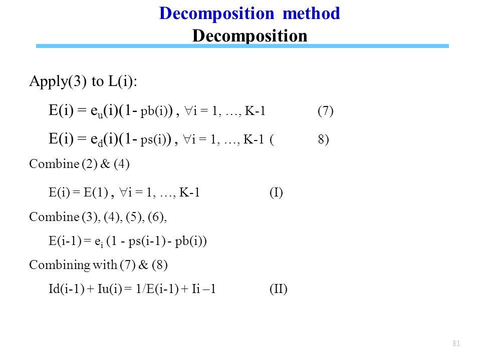 81 Apply(3) to L(i): E(i) = e u (i)(1- pb(i) ),  i = 1, …, K-1 (7) E(i) = e d (i)(1- ps(i) ),  i = 1, …, K-1 (8) Combine (2) & (4) E(i) = E(1),  i = 1, …, K-1(I) Combine (3), (4), (5), (6), E(i-1) = e i (1 - ps(i-1) - pb(i)) Combining with (7) & (8) Id(i-1) + Iu(i) = 1/E(i-1) + Ii –1(II) Decomposition method Decomposition