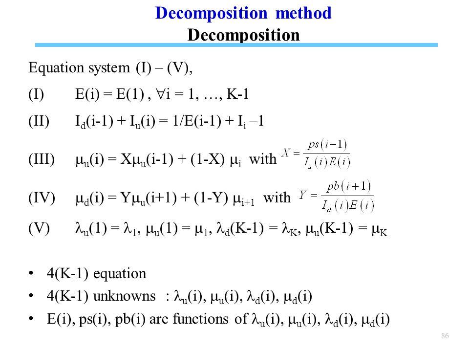 86 Equation system (I) – (V), (I)E(i) = E(1),  i = 1, …, K-1 (II)I d (i-1) + I u (i) = 1/E(i-1) + I i –1  u (i) = X  u (i-1) + (1-X)  i with (IV)  d (i) = Y  u (i+1) + (1-Y)  i+1 with (V) u (1) = 1,  u (1) =  1, d (K-1) = K,  u (K-1) =  K 4(K-1) equation 4(K-1) unknowns : u (i),  u (i), d (i),  d (i) E(i), ps(i), pb(i) are functions of u (i),  u (i), d (i),  d (i) Decomposition method Decomposition