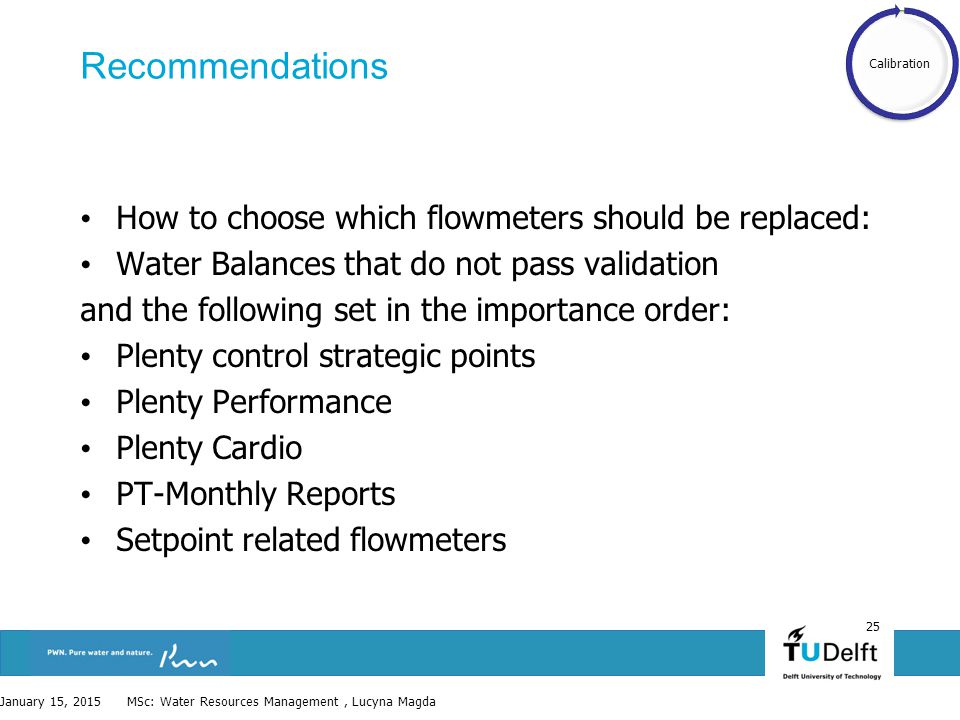 25 Recommendations How to choose which flowmeters should be replaced: Water Balances that do not pass validation and the following set in the importance order: Plenty control strategic points Plenty Performance Plenty Cardio PT-Monthly Reports Setpoint related flowmeters January 15, 2015 MSc: Water Resources Management, Lucyna Magda Calibration