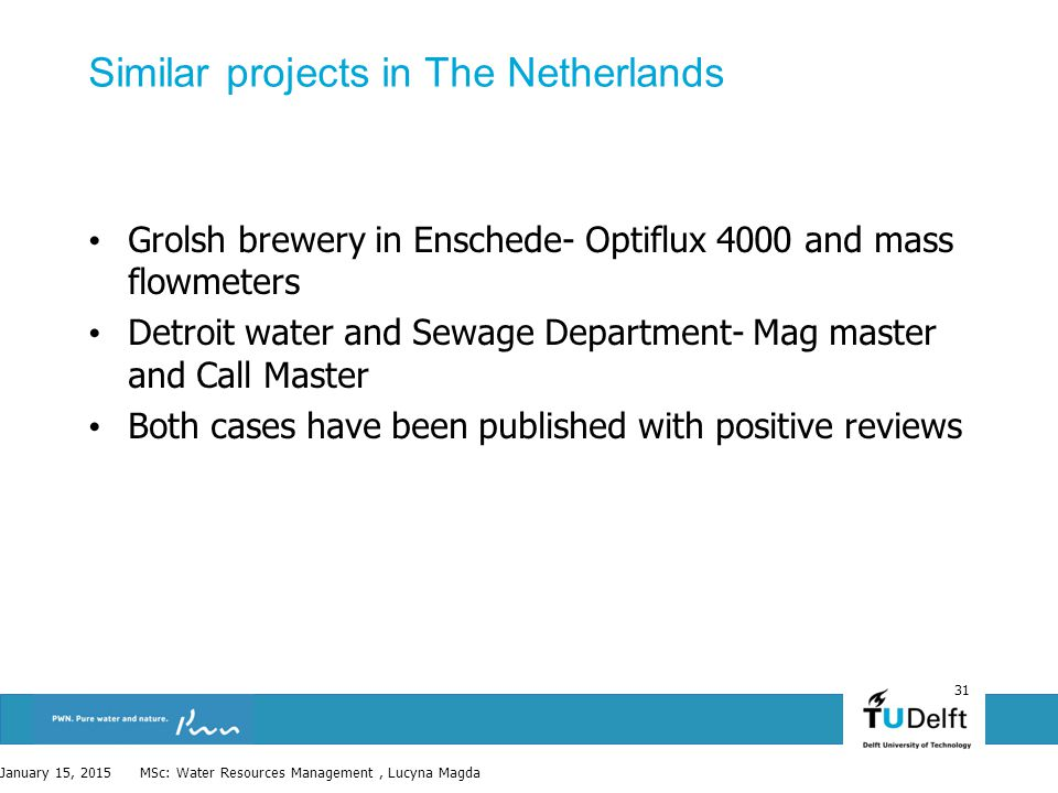 31 Similar projects in The Netherlands Grolsh brewery in Enschede- Optiflux 4000 and mass flowmeters Detroit water and Sewage Department- Mag master and Call Master Both cases have been published with positive reviews January 15, 2015 MSc: Water Resources Management, Lucyna Magda