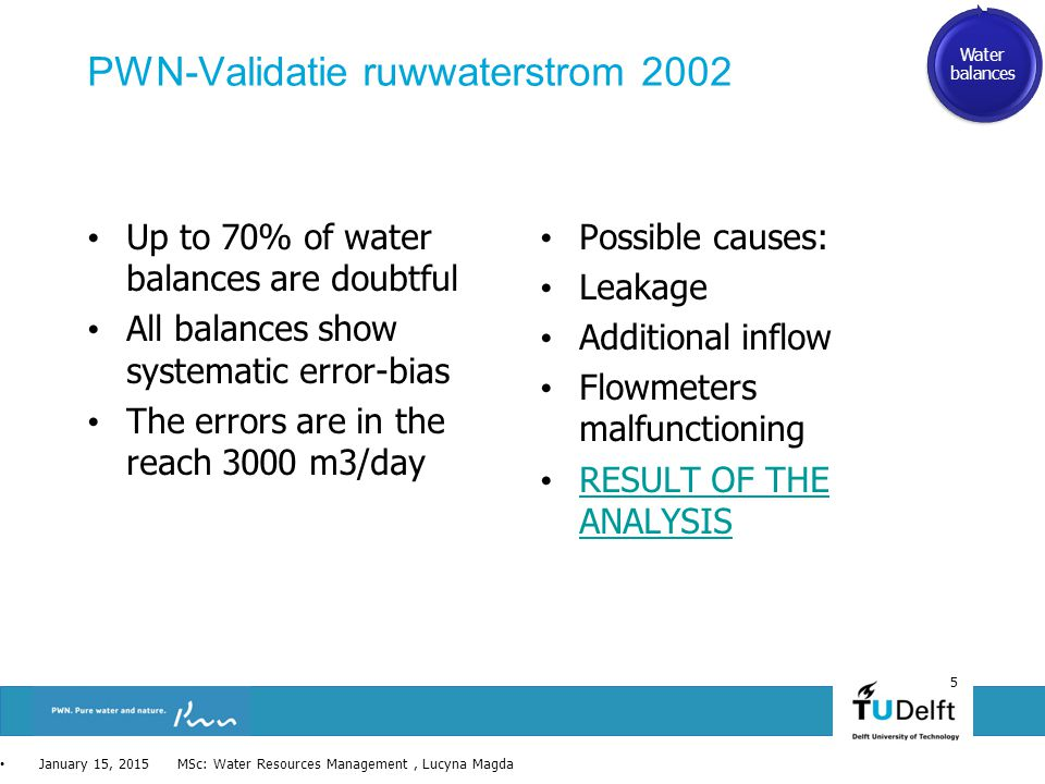PWN-Validatie ruwwaterstrom 2002 Up to 70% of water balances are doubtful All balances show systematic error-bias The errors are in the reach 3000 m3/day Possible causes: Leakage Additional inflow Flowmeters malfunctioning RESULT OF THE ANALYSIS RESULT OF THE ANALYSIS 5 January 15, 2015 MSc: Water Resources Management, Lucyna Magda Water balances