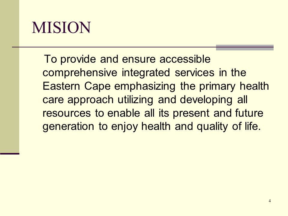 4 MISION To provide and ensure accessible comprehensive integrated services in the Eastern Cape emphasizing the primary health care approach utilizing and developing all resources to enable all its present and future generation to enjoy health and quality of life.